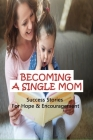 Becoming A Single Mom: Success Stories For Hope & Encouragement: Inspirational Stories Of Single Mothers Cover Image