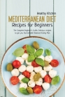 Mediterranean Diet Recipes for Beginners: The Complete Beginner's Guide, Delicious Recipes to Get you Started with Balanced Eating Plan Cover Image