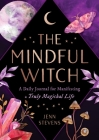 The Mindful Witch: A Daily Journal for Manifesting a Truly Magickal Life Cover Image