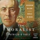 The Moralist: Woodrow Wilson and the World He Made Cover Image
