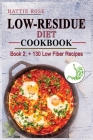 Low Residue Diet Cookbook: Book 2. A Comprehensive Diet GUide and Cookbook with over 130 Low Fiber Dairy Free Gluten Free Recipes for People with Cover Image
