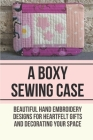 A Boxy Sewing Case: Beautiful Hand Embroidery Designs For Heartfelt Gifts And Decorating Your Space: Embroidered Botanicals Cover Image