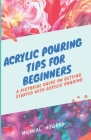 Acrylic Pouring Tips for Beginners: A Pictorial Guide On Getting Started With Acrylic Pouring (Acrylic pouring recipes, supplies, medium, tips and tri Cover Image