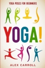 Yoga Poses For Beginners: YOGA! - 50 Beginner Yoga Poses To Start Your Journey Cover Image