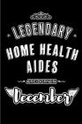 Legendary Home Health Aides are born in December: Blank Lined profession Journal Notebooks Diary as Appreciation, Birthday, Welcome, Farewell, Thank Y Cover Image