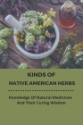 Kinds Of Native American Herbs: Knowledge Of Natural Medicines And Their Curing Wisdom: Native American Botany Cover Image