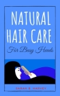 Natural Hair Care for Busy Heads: The Handbook for Busy Women Who Want to Have Thriving Hair That Will Turn Heads All Day Long. Including Quick and Ea Cover Image