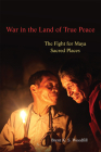 War in the Land of True Peace: The Fight for Maya Sacred Places Cover Image