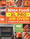 Ninja Foodi XL Pro Air Oven Complete Cookbook 2021: 1000-Days Easier & Crispier Whole Roast, Broil, Bake, Dehydrate, Reheat, Pizza, Air Fry and More R Cover Image