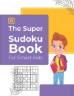 The Super Sudoku Book For Smart Kids: 600 Sudoku Puzzles Ages 6-12 with Solutions Cover Image