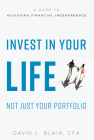 Invest in Your Life Not Just Your Portfolio: A Guide to Achieving Financial Independence Cover Image