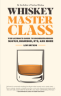 Whiskey Master Class: The Ultimate Guide to Understanding Scotch, Bourbon, Rye, and More Cover Image