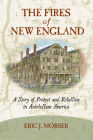 The Fires of New England: A Story of Protest and Rebellion in Antebellum America Cover Image