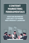 Content Marketing Fundamentals: How B2B Businesses Can Use It To Power New Product Launches: Create Content Marketing To Build An Audience Cover Image
