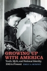 Growing Up with America: Youth, Myth, and National Identity, 1945 to Present Cover Image