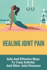 Healing Joint Pain: Safe And Effective Ways To Treat Arthritis, And Other Joint Diseases: Facet Joint Healing Time Cover Image