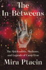 The In-Betweens: The Spiritualists, Mediums, and Legends of Camp Etna Cover Image