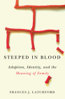 Steeped in Blood: Adoption, Identity, and the Meaning of Family Cover Image