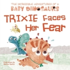 Trixie Faces Her Fear (The Incredible Adventures of 4 Baby Dino) Cover Image
