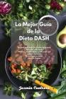 La mejor guía de la Dieta DASH: La Guía para bajar la presión sanguínea para una vida sana. Recetas rápidas, fáciles y sabrosas con comidas deliciosas Cover Image