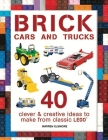 Brick Cars and Trucks: 40 Clever & Creative Ideas to Make from Classic Lego Cover Image