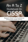 An A To Z Guidebook On CISSP: Beginner's Guide To The Fundamentals Of Information System Security: Cissp Practice Exams Cover Image