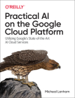 Practical AI on the Google Cloud Platform: Utilizing Google's State-Of-The-Art AI Cloud Services Cover Image