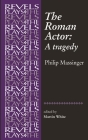 The Roman Actor: By Philip Massinger (Revels Plays) Cover Image