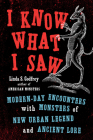 I Know What I Saw: Modern-Day Encounters with Monsters of New Urban Legend and Ancient Lore Cover Image