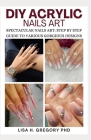 DIY Acrylic Nails Art: Spectacular Nails Art: Step by Step Guide to Various Gorgeous Designs Cover Image