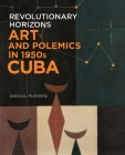 Revolutionary Horizons: Art and Polemics in 1950s Cuba Cover Image