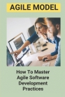 Agile Model: How To Master Agile Software Development Practices: How To Execute Agile Project Management Cover Image