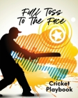 Full Toss To The Face Cricket Playbook: For Players - Coaches - Outdoor Sports Cover Image