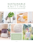 Sustainable Knitting for Beginners and Beyond: 20 Patterns for Environmentally Friendly Knits Cover Image