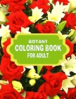 Botany Coloring Book for Adult: Many Flower Adult Coloring Book, Beautiful and Awesome Floral Coloring Pages for Coloring Book Featuring the World's M Cover Image