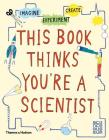 This Book Thinks You're a Scientist: Experiment, Imagine, Create Cover Image