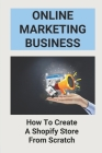 Online Marketing Business: How To Create A Shopify Store From Scratch: Selling Supplements Online Cover Image