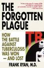 The Forgotten Plague: How the Battle Against Tuberculosis Was Won - And Lost Cover Image
