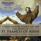 A Rich Man In Poor Clothes: The Story of St. Francis of Assisi - Biography Books for Kids 9-12 - Children's Biography Books Cover Image