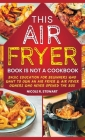 This Air Fryer Book Is Not a Cookbook: Basic Education for Beginners Who Want To Own an Air Fryer & Air Fryer Owners Who Never Opened the Box Cover Image