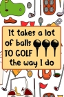 It Takes A Lot Of Balls To Golf The Way I Do: Golf Gifts for Golf Lovers: Funny Black and White and Orange Notebook for Golf Players (Journal for Golf Cover Image
