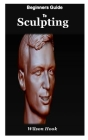 Beginner Guides to Sculpting: A complete step by step guides to sculpturing using clay Cover Image