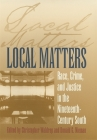 Local Matters: Race, Crime, and Justice in the Nineteenth-Century South (Studies in the Legal History of the South) Cover Image