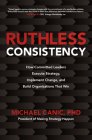Ruthless Consistency: How Committed Leaders Execute Strategy, Implement Change, and Build Organizations That Win Cover Image