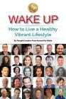 Wake Up: How to Live a Healthy Vibrant Lifestyle Cover Image