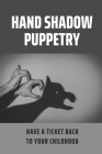 Hand Shadow Puppetry: Have A Ticket Back To Your Childhood: Gift For Any Age Young And Old Cover Image