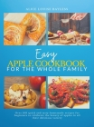 Easy Apple Cookbook For The Whole Family: Over 100 quick and tasty homemade recipes for beginners to celebrate the beauty of apples in all their delic Cover Image