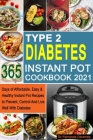 Type 2 Diabetes Instant Pot Cookbook 2021: 365 Days of Affordable, Easy & Healthy Instant Pot Recipes to Prevent, Control And Live Well With Diabetes Cover Image