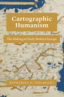 Cartographic Humanism: The Making of Early Modern Europe Cover Image