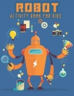 Robot Activity Book for Kids: ROBOT COLORING BOOK for Everyone, Adults, Teens, Tweens, Older Kids, Boys, & Girls, Geometric Designs & ... Practice f Cover Image